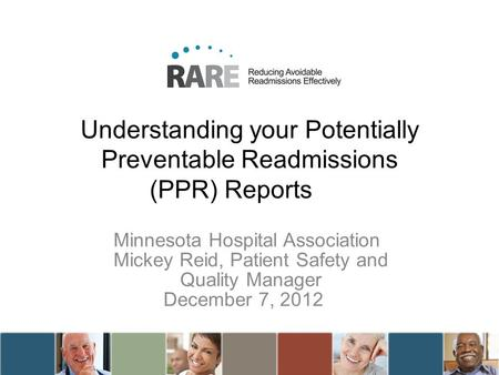 Understanding your Potentially Preventable Readmissions (PPR) Reports Minnesota Hospital Association Mickey Reid, Patient Safety and Quality Manager December.