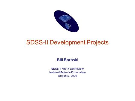 SDSS-II Development Projects Bill Boroski SDSS-II First Year Review National Science Foundation August 7, 2006.