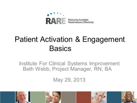 Patient Activation & Engagement Basics Institute For Clinical Systems Improvement Beth Webb, Project Manager, RN, BA May 29, 2013.