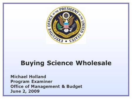 Michael Holland Program Examiner Office of Management & Budget June 2, 2009 Buying Science Wholesale.