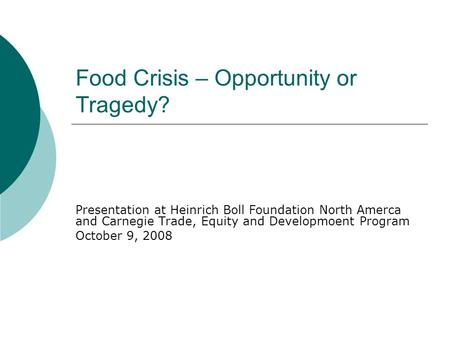 Food Crisis – Opportunity or Tragedy? Presentation at Heinrich Boll Foundation North Amerca and Carnegie Trade, Equity and Developmoent Program October.