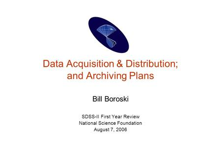 Data Acquisition & Distribution; and Archiving Plans Bill Boroski SDSS-II First Year Review National Science Foundation August 7, 2006.