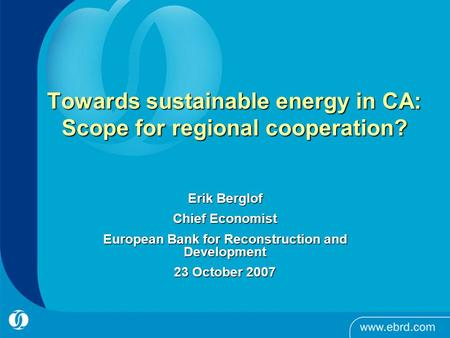 Towards sustainable energy in CA: Scope for regional cooperation? Erik Berglof Chief Economist European Bank for Reconstruction and Development 23 October.