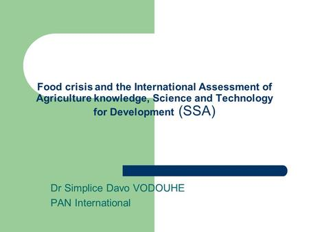 Food crisis and the International Assessment of Agriculture knowledge, Science and Technology for Development (SSA) Dr Simplice Davo VODOUHE PAN International.