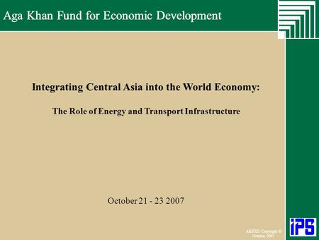 Aga Khan Fund for Economic Development June 2006 AKFED Copyright © October 2007 Aga Khan Fund for Economic Development Integrating Central Asia into the.