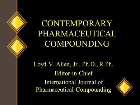 CONTEMPORARY PHARMACEUTICAL COMPOUNDING Loyd V. Allen, Jr., Ph.D., R.Ph. Editor-in-Chief International Journal of Pharmaceutical Compounding.