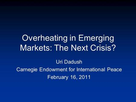 Overheating in Emerging Markets: The Next Crisis? Uri Dadush Carnegie Endowment for International Peace February 16, 2011.