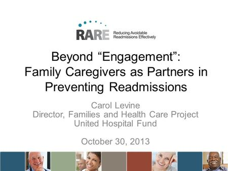 Beyond Engagement: Family Caregivers as Partners in Preventing Readmissions Carol Levine Director, Families and Health Care Project United Hospital Fund.