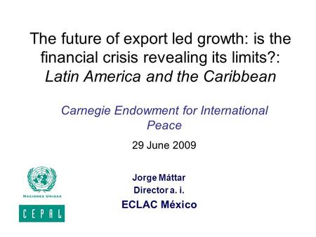 The future of export led growth: is the financial crisis revealing its limits?: Latin America and the Caribbean Jorge Máttar Director a. i. ECLAC México.