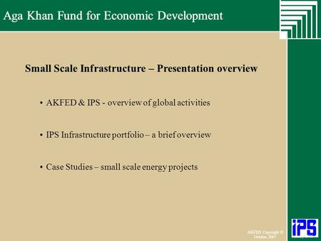 Aga Khan Fund for Economic Development June 2006 AKFED Copyright © October 2007 Aga Khan Fund for Economic Development January 2006 AKFED & IPS - overview.