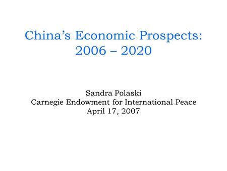 Chinas Economic Prospects: 2006 – 2020 Sandra Polaski Carnegie Endowment for International Peace April 17, 2007.
