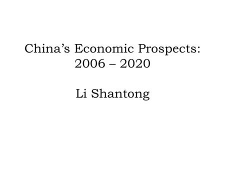 Chinas Economic Prospects: 2006 – 2020 Li Shantong.