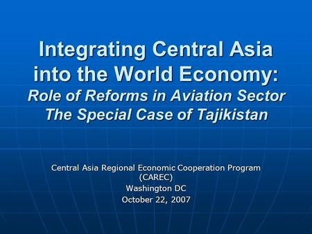 Integrating Central Asia into the World Economy: Role of Reforms in Aviation Sector The Special Case of Tajikistan Central Asia Regional Economic Cooperation.