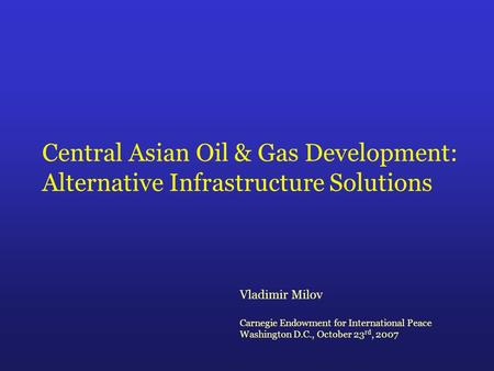 Central Asian Oil & Gas Development: Alternative Infrastructure Solutions Vladimir Milov Carnegie Endowment for International Peace Washington D.C., October.