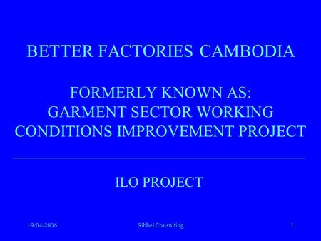 19/04/2006Sibbel Consulting1 BETTER FACTORIES CAMBODIA FORMERLY KNOWN AS: GARMENT SECTOR WORKING CONDITIONS IMPROVEMENT PROJECT ILO PROJECT.