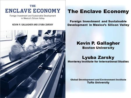 The Enclave Economy Foreign Investment and Sustainable Development in Mexicos Silicon Valley Kevin P. Gallagher Boston University Lyuba Zarsky Monterey.