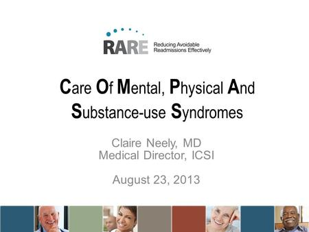 C are O f M ental, P hysical A nd S ubstance-use S yndromes Claire Neely, MD Medical Director, ICSI August 23, 2013.