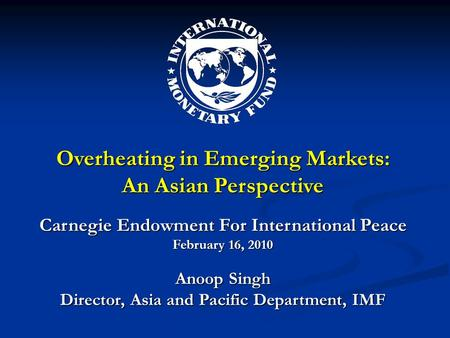 Overheating in Emerging Markets: An Asian Perspective Carnegie Endowment For International Peace February 16, 2010 Anoop Singh Director, Asia and Pacific.