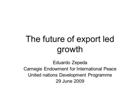 The future of export led growth Eduardo Zepeda Carnegie Endowment for International Peace United nations Development Programme 29 June 2009.
