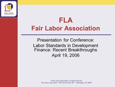 © Fair Labor Association. All rights reserved. Fair Labor Association - 1505 22nd Street, NW - Washington, DC 20037 FLA Fair Labor Association Presentation.