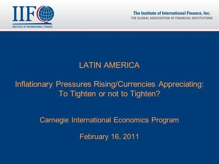 LATIN AMERICA Inflationary Pressures Rising/Currencies Appreciating: To Tighten or not to Tighten? Carnegie International Economics Program February 16,