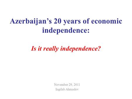 Azerbaijans 20 years of economic independence: Is it really independence? November 29, 2011 Ingilab Ahmadov.