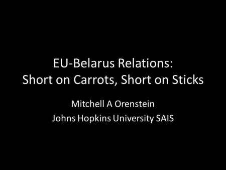 EU-Belarus Relations: Short on Carrots, Short on Sticks Mitchell A Orenstein Johns Hopkins University SAIS.