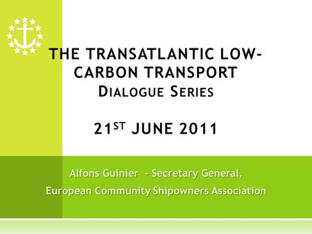 Alfons Guinier - Secretary General, European Community Shipowners Association THE TRANSATLANTIC LOW- CARBON TRANSPORT D IALOGUE S ERIES 21 ST JUNE 2011.