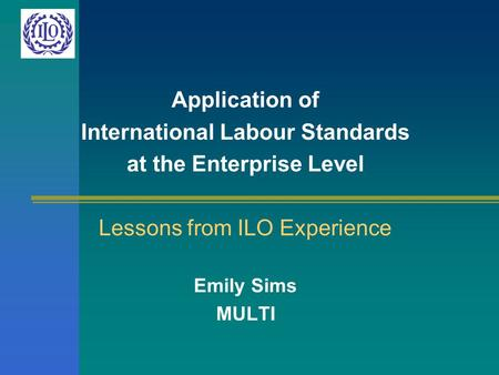 Application of International Labour Standards at the Enterprise Level Lessons from ILO Experience Emily Sims MULTI.