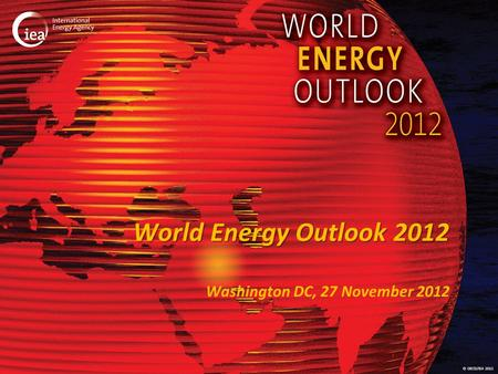 © OECD/IEA 2012 World Energy Outlook 2012 Washington DC, 27 November 2012.