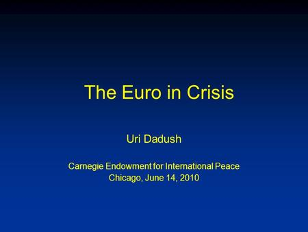 The Euro in Crisis Uri Dadush Carnegie Endowment for International Peace Chicago, June 14, 2010.