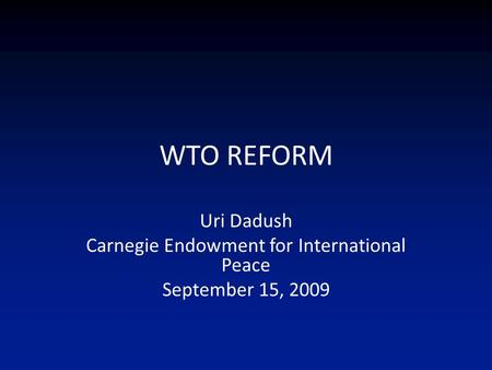 WTO REFORM Uri Dadush Carnegie Endowment for International Peace September 15, 2009.