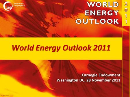 © OECD/IEA 2011 World Energy Outlook 2011 Carnegie Endowment Washington DC, 28 November 2011.