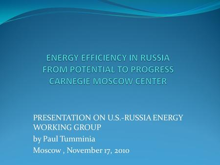 PRESENTATION ON U.S.-RUSSIA ENERGY WORKING GROUP by Paul Tumminia Moscow, November 17, 2010.