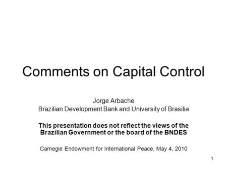 1 Comments on Capital Control Jorge Arbache Brazilian Development Bank and University of Brasilia This presentation does not reflect the views of the Brazilian.