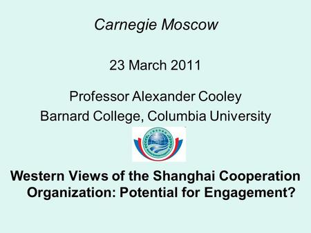 Carnegie Moscow 23 March 2011 Professor Alexander Cooley Barnard College, Columbia University Western Views of the Shanghai Cooperation Organization: Potential.