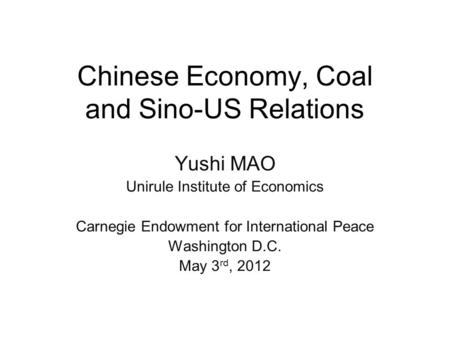 Chinese Economy, Coal and Sino-US Relations Yushi MAO Unirule Institute of Economics Carnegie Endowment for International Peace Washington D.C. May 3 rd,