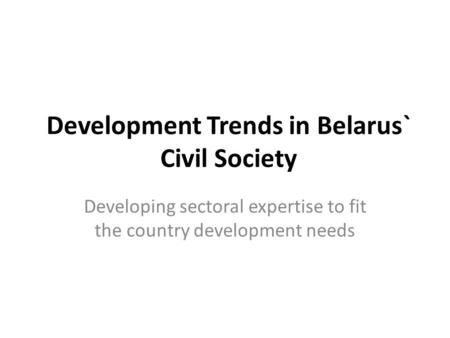 Development Trends in Belarus` Civil Society Developing sectoral expertise to fit the country development needs.