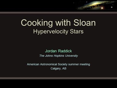 Cooking with Sloan Hypervelocity Stars Jordan Raddick The Johns Hopkins University American Astronomical Society summer meeting Calgary, AB.
