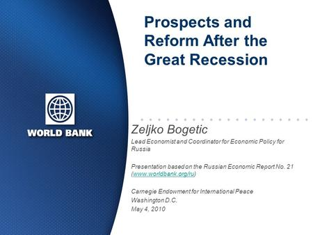 Prospects and Reform After the Great Recession Zeljko Bogetic Lead Economist and Coordinator for Economic Policy for Russia Presentation based on the Russian.