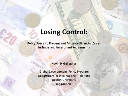 Losing Control: Policy Space to Prevent and Mitigate Financial Crises in Trade and Investment Agreements Kevin P. Gallagher Global Development Policy Program.