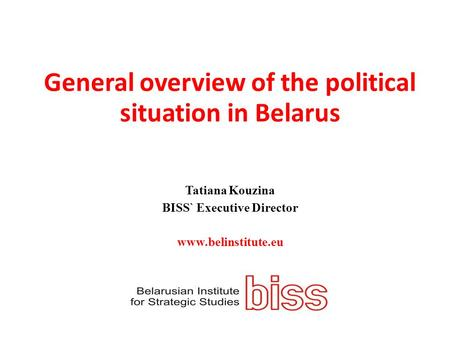General overview of the political situation in Belarus Tatiana Kouzina BISS` Executive Director www.belinstitute.eu.