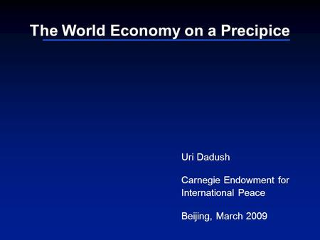 The World Economy on a Precipice Uri Dadush Carnegie Endowment for International Peace Beijing, March 2009.
