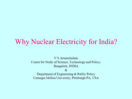 Why Nuclear Electricity for India? V S Arunachalam Center for Study of Science, Technology and Policy, Bangalore, INDIA & Department of Engineering & Public.