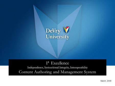 I 4 Excellence Independence, Instructional Integrity, Interoperability Content Authoring and Management System March, 2009.