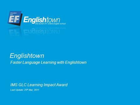 Faster Language Learning with Englishtown Englishtown IMS GLC Learning Impact Award Last Update: 25 th Mar, 2011.