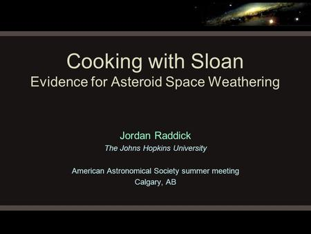 Cooking with Sloan Evidence for Asteroid Space Weathering Jordan Raddick The Johns Hopkins University American Astronomical Society summer meeting Calgary,