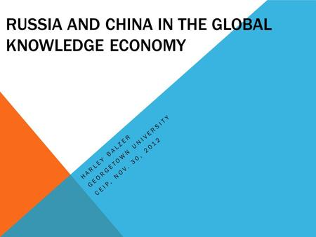 RUSSIA AND CHINA IN THE GLOBAL KNOWLEDGE ECONOMY HARLEY BALZER GEORGETOWN UNIVERSITY CEIP, NOV. 30, 2012.
