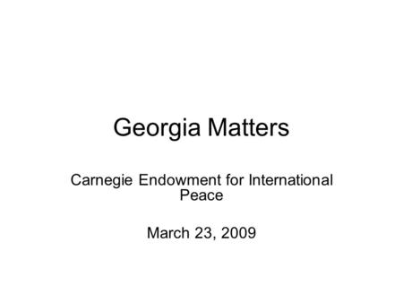 Georgia Matters Carnegie Endowment for International Peace March 23, 2009.