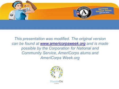 This presentation was modified. The original version can be found at www.americorpsweek.org and is made possible by the Corporation for National and Community.